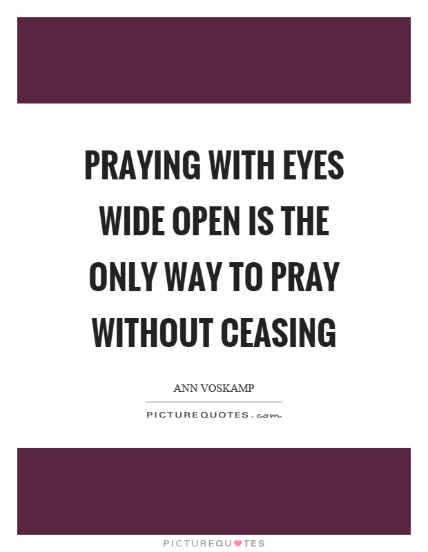 Praying with eyes wide open is the only way to pray without ceasing Picture Quote #1