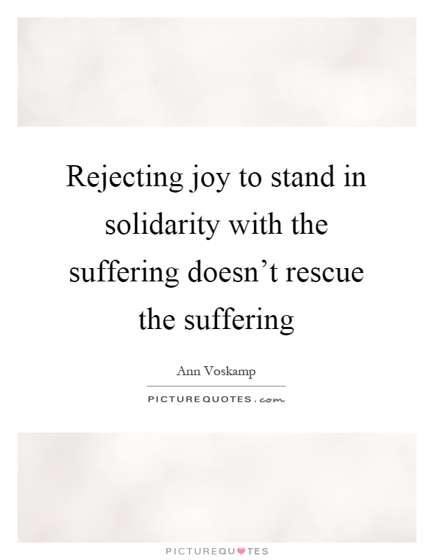 Rejecting joy to stand in solidarity with the suffering doesn't rescue the suffering Picture Quote #1