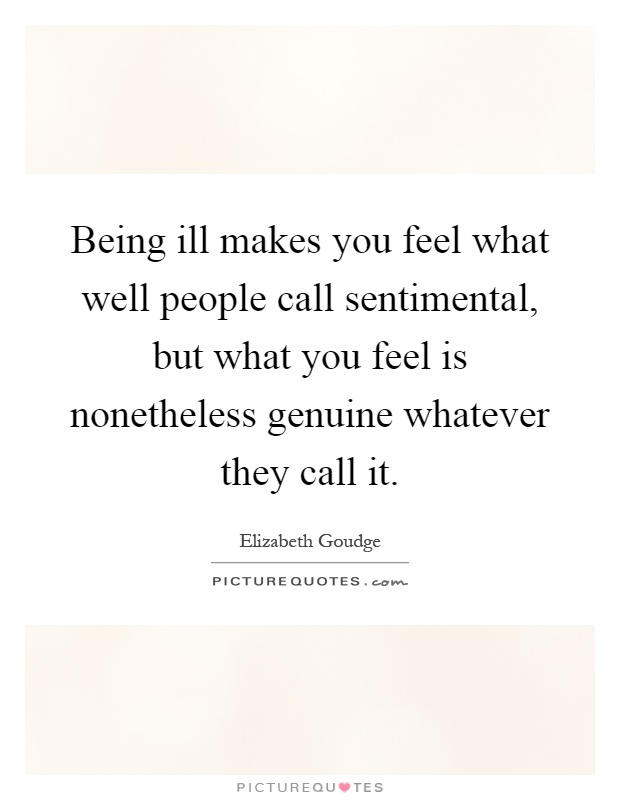 Being ill makes you feel what well people call sentimental, but what you feel is nonetheless genuine whatever they call it Picture Quote #1