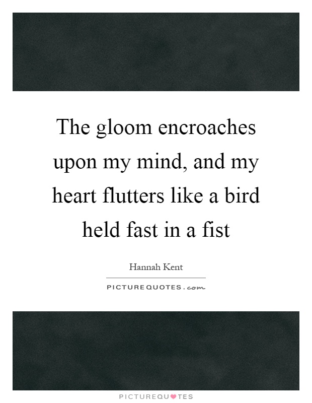 The gloom encroaches upon my mind, and my heart flutters like a bird held fast in a fist Picture Quote #1