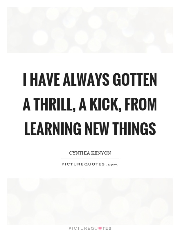 I have always gotten a thrill, a kick, from learning new things Picture Quote #1
