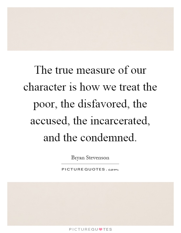 The true measure of our character is how we treat the poor, the disfavored, the accused, the incarcerated, and the condemned Picture Quote #1