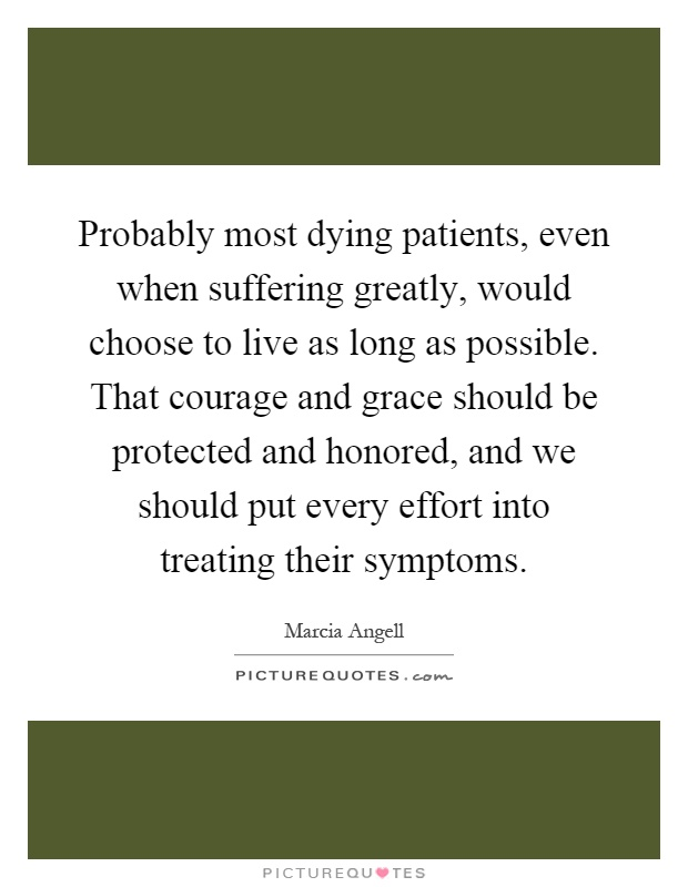 Probably most dying patients, even when suffering greatly, would choose to live as long as possible. That courage and grace should be protected and honored, and we should put every effort into treating their symptoms Picture Quote #1