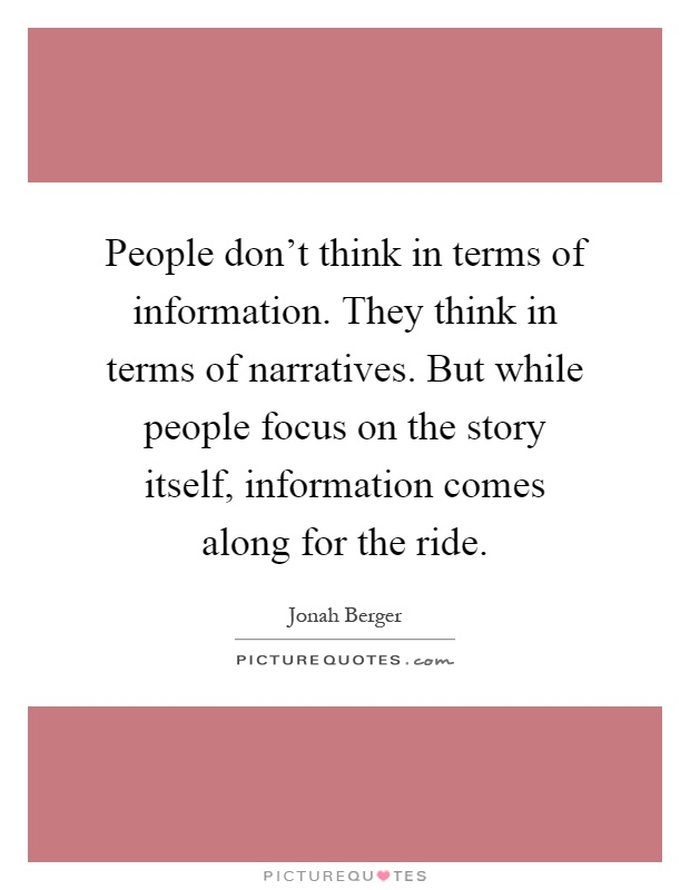 People don't think in terms of information. They think in terms of narratives. But while people focus on the story itself, information comes along for the ride Picture Quote #1