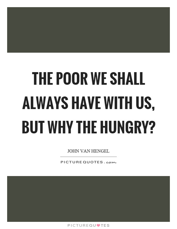the poor will always be with The poor you will always have with you, and you can help them any time you want but you will not always have me.