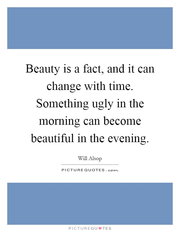 Beauty is a fact, and it can change with time. Something ugly in the morning can become beautiful in the evening Picture Quote #1