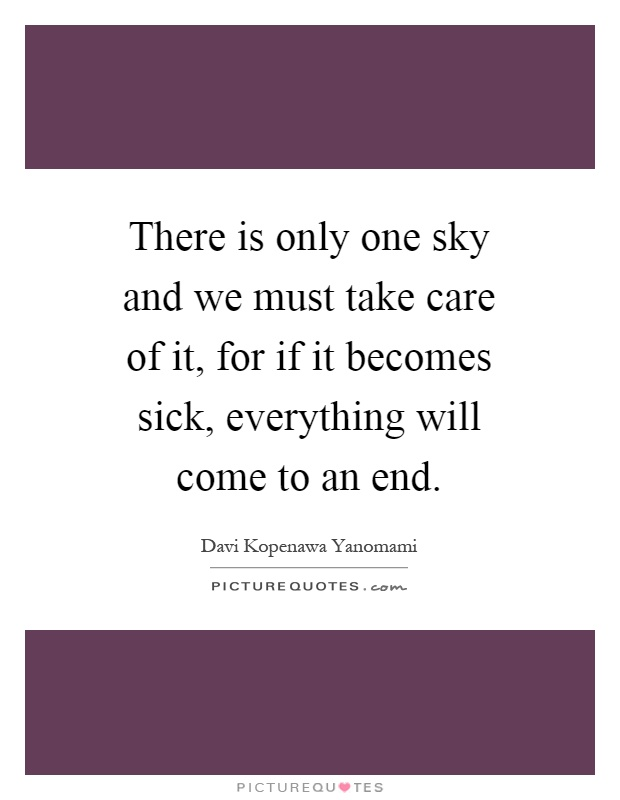 There is only one sky and we must take care of it, for if it becomes sick, everything will come to an end Picture Quote #1