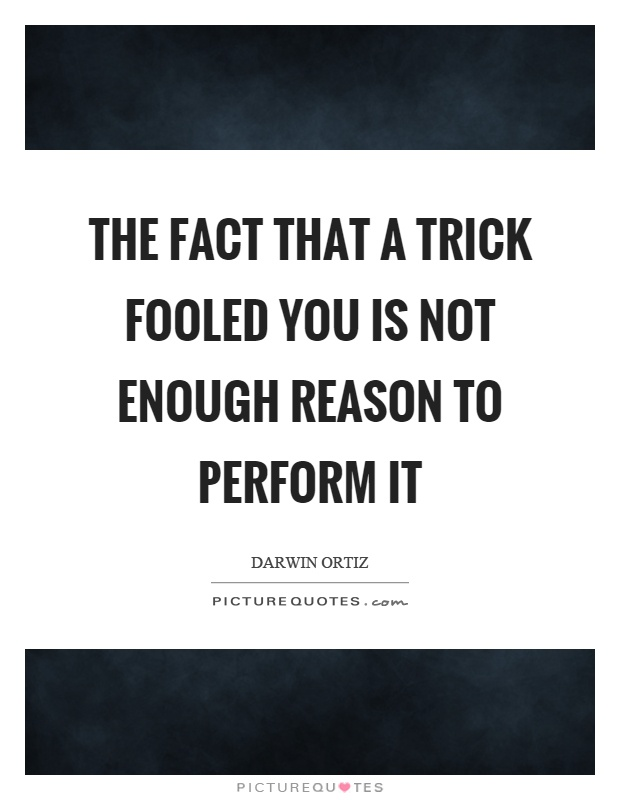 The fact that a trick fooled you is not enough reason to perform it Picture Quote #1