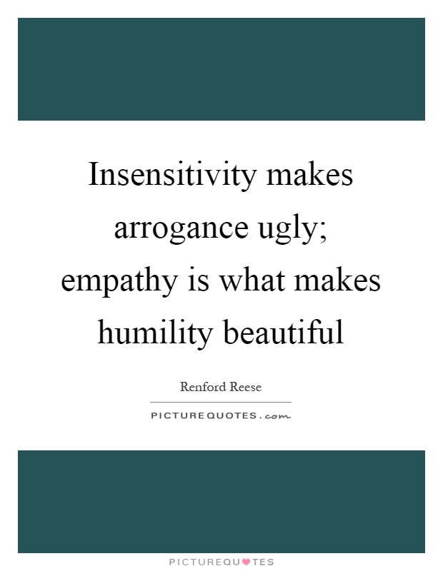 Insensitivity makes arrogance ugly; empathy is what makes humility beautiful Picture Quote #1