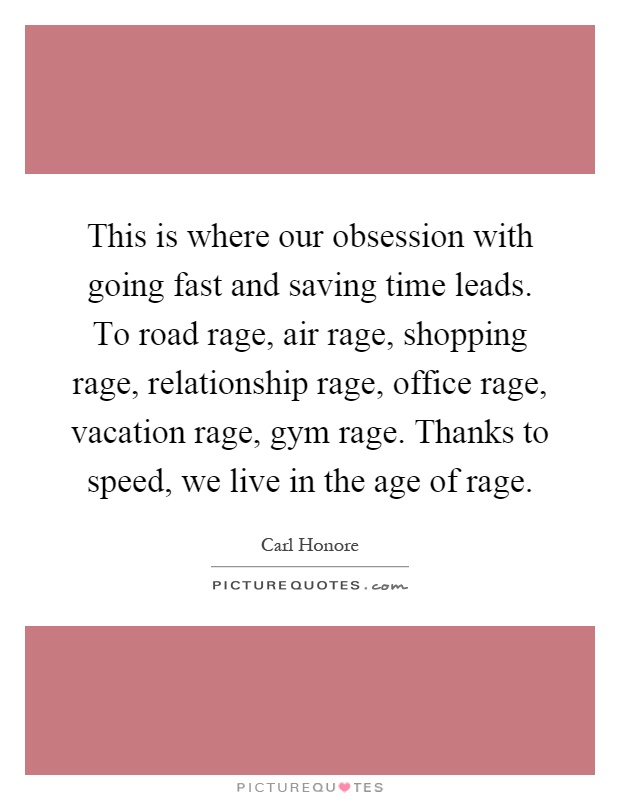 This is where our obsession with going fast and saving time leads. To road rage, air rage, shopping rage, relationship rage, office rage, vacation rage, gym rage. Thanks to speed, we live in the age of rage Picture Quote #1