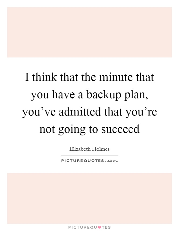 I think that the minute that you have a backup plan, you've admitted that you're not going to succeed Picture Quote #1