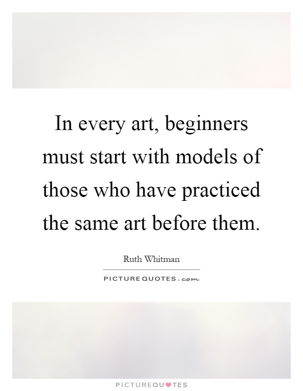In every art, beginners must start with models of those who have practiced the same art before them Picture Quote #1