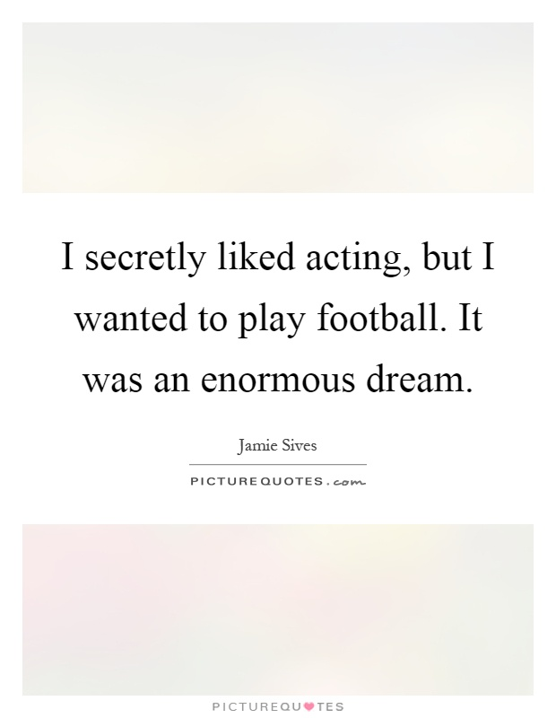 I secretly liked acting, but I wanted to play football. It was an enormous dream Picture Quote #1