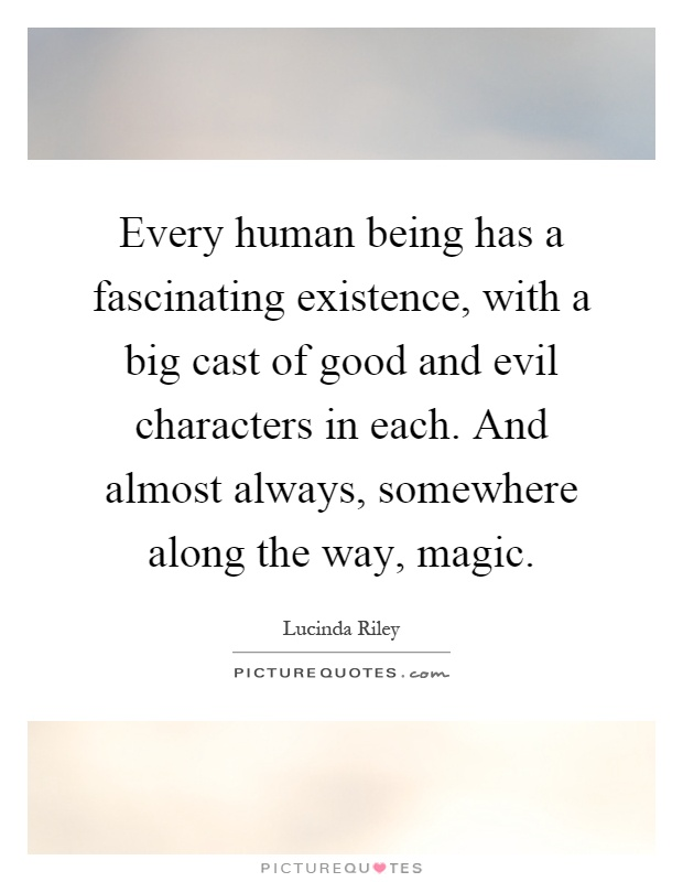 Every human being has a fascinating existence, with a big cast of good and evil characters in each. And almost always, somewhere along the way, magic Picture Quote #1