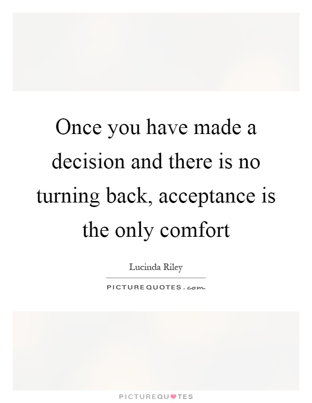 Once you have made a decision and there is no turning back, acceptance is the only comfort Picture Quote #1