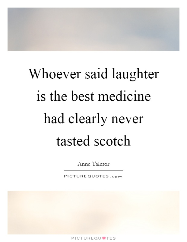 Whoever said laughter is the best medicine had clearly never tasted scotch Picture Quote #1