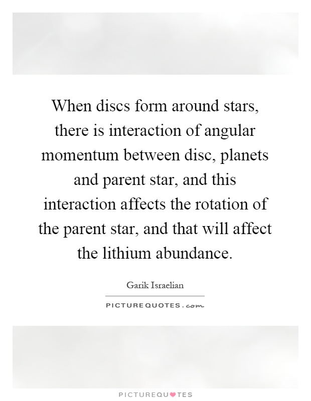 When discs form around stars, there is interaction of angular momentum between disc, planets and parent star, and this interaction affects the rotation of the parent star, and that will affect the lithium abundance Picture Quote #1