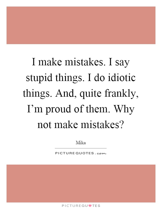 I make mistakes. I say stupid things. I do idiotic things. And, quite frankly, I'm proud of them. Why not make mistakes? Picture Quote #1