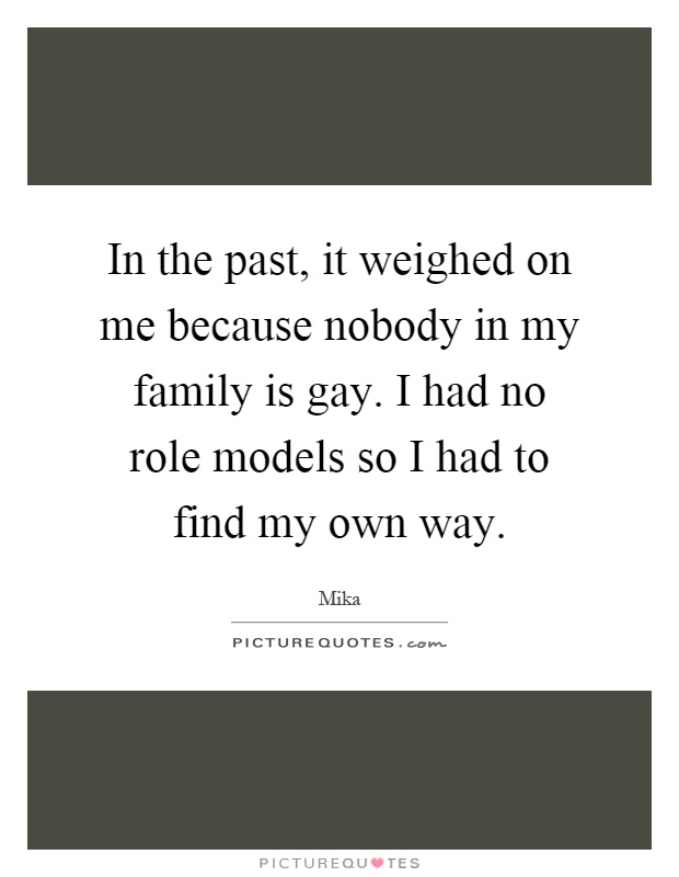 In the past, it weighed on me because nobody in my family is gay. I had no role models so I had to find my own way Picture Quote #1