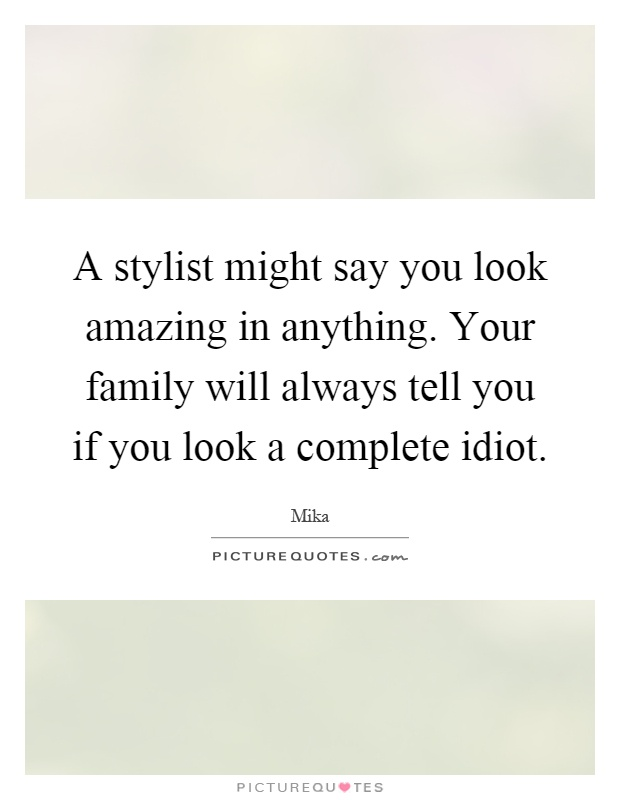 A stylist might say you look amazing in anything. Your family will always tell you if you look a complete idiot Picture Quote #1