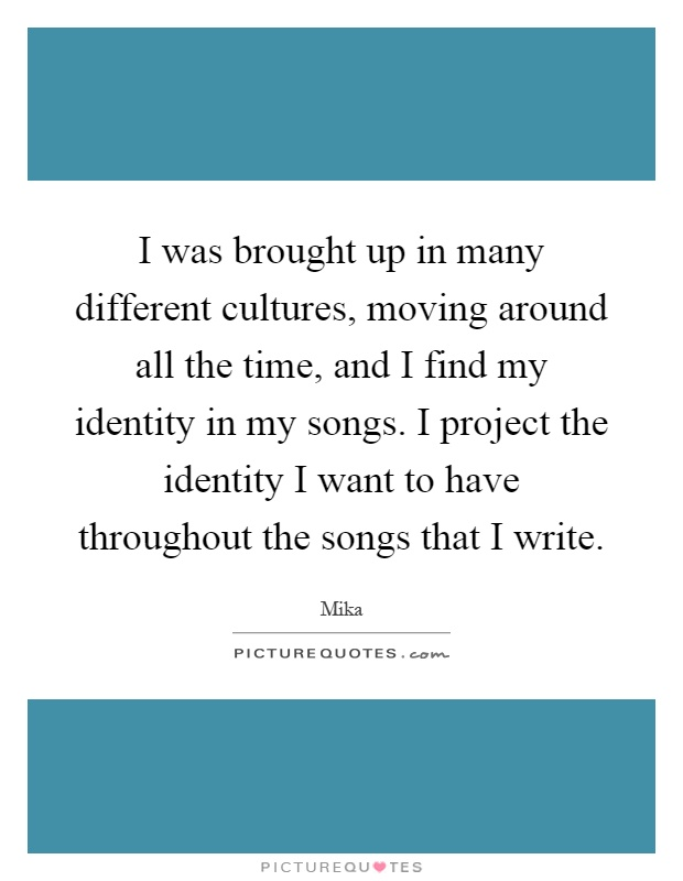 I was brought up in many different cultures, moving around all the time, and I find my identity in my songs. I project the identity I want to have throughout the songs that I write Picture Quote #1