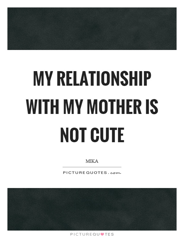 My relationship with my mother is not cute Picture Quote #1