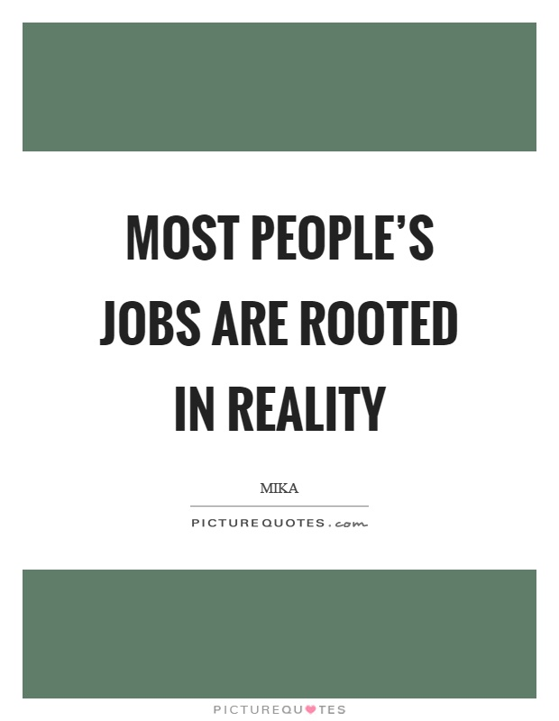 Most people's jobs are rooted in reality Picture Quote #1