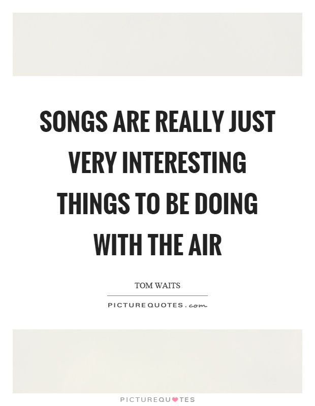 Songs are really just very interesting things to be doing with the air Picture Quote #1