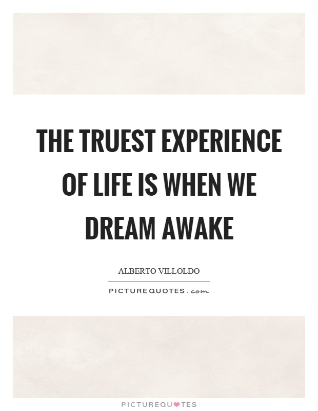 The truest experience of life is when we dream awake Picture Quote #1