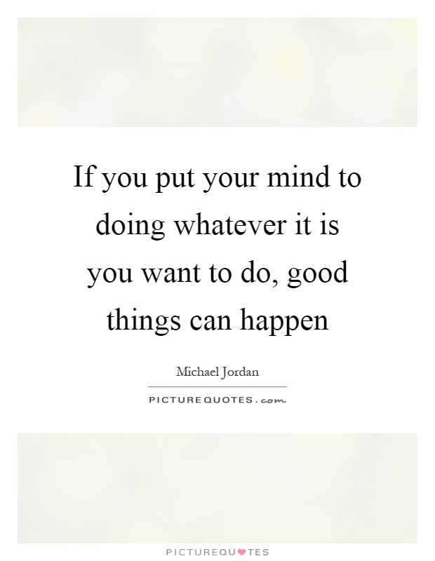 If you put your mind to doing whatever it is you want to do, good things can happen Picture Quote #1