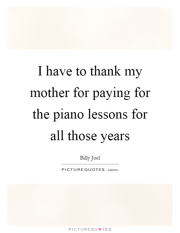 I have to thank my mother for paying for the piano lessons for all those years Picture Quote #1