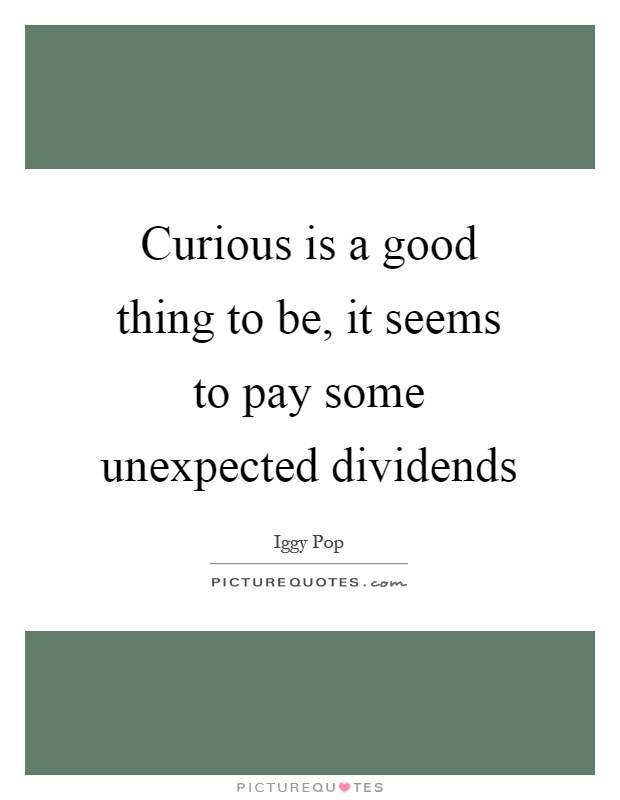 Curious is a good thing to be, it seems to pay some unexpected dividends Picture Quote #1
