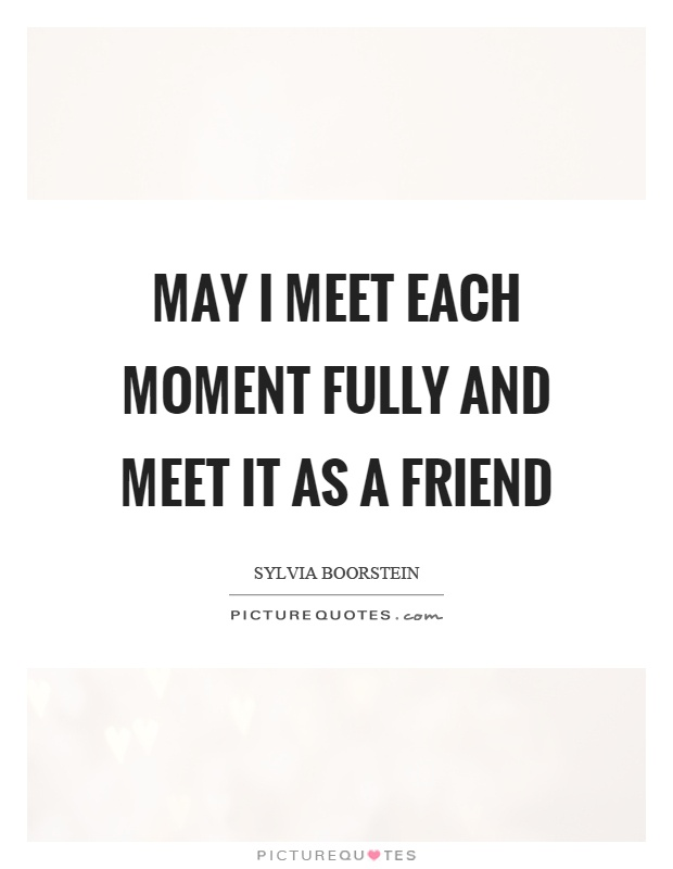 May I meet each moment fully and meet it as a friend Picture Quote #1