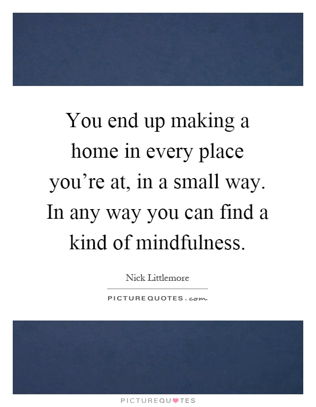 You end up making a home in every place you're at, in a small way. In any way you can find a kind of mindfulness Picture Quote #1