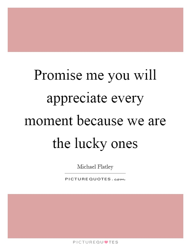 Promise me you will appreciate every moment because we are the lucky ones Picture Quote #1