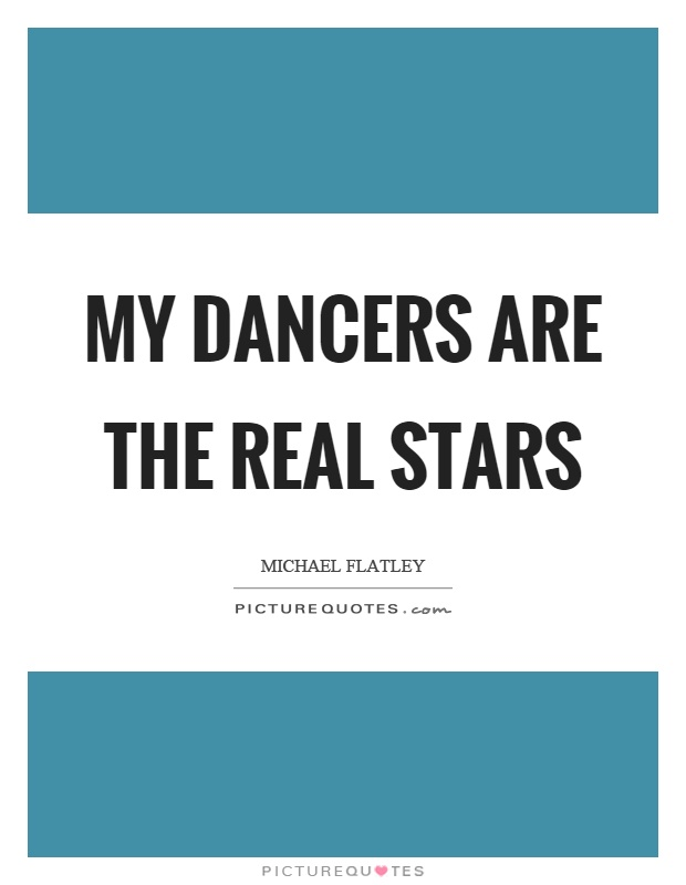 My dancers are the real stars Picture Quote #1