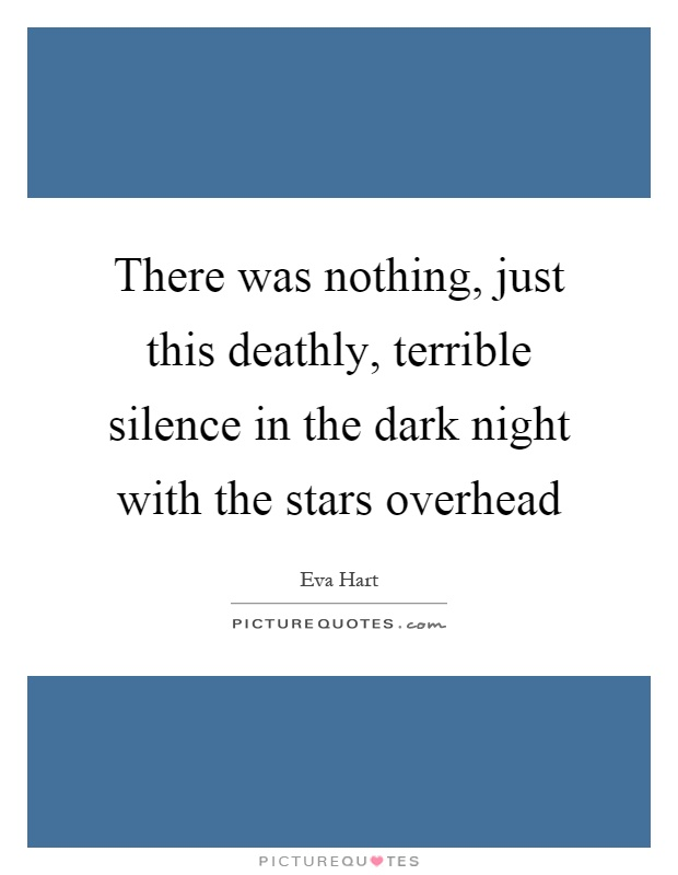 There was nothing, just this deathly, terrible silence in the dark night with the stars overhead Picture Quote #1