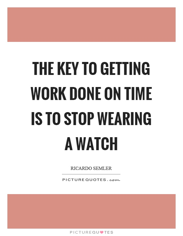 The key to getting work done on time is to stop wearing a watch Picture Quote #1