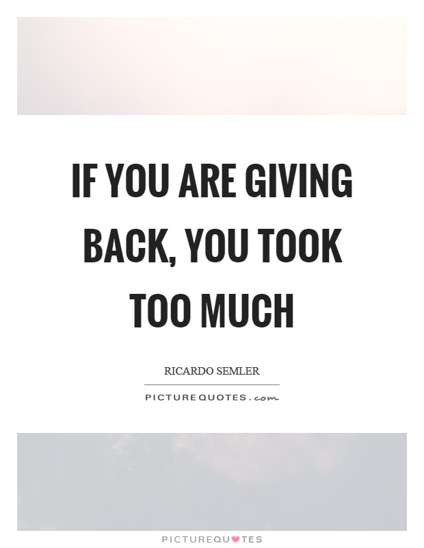 If you are giving back, you took too much | Picture Quotes