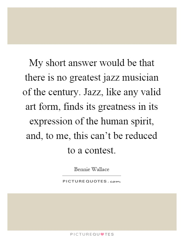 My short answer would be that there is no greatest jazz musician of the century. Jazz, like any valid art form, finds its greatness in its expression of the human spirit, and, to me, this can't be reduced to a contest Picture Quote #1