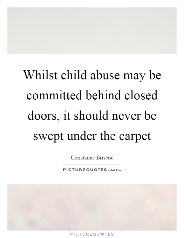 Whilst child abuse may be committed behind closed doors, it should never be swept under the carpet Picture Quote #1