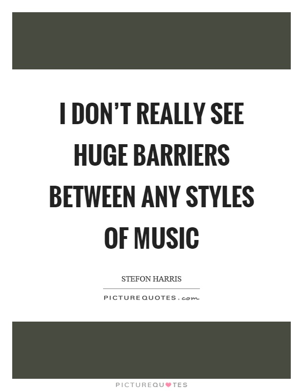 I don't really see huge barriers between any styles of music Picture Quote #1