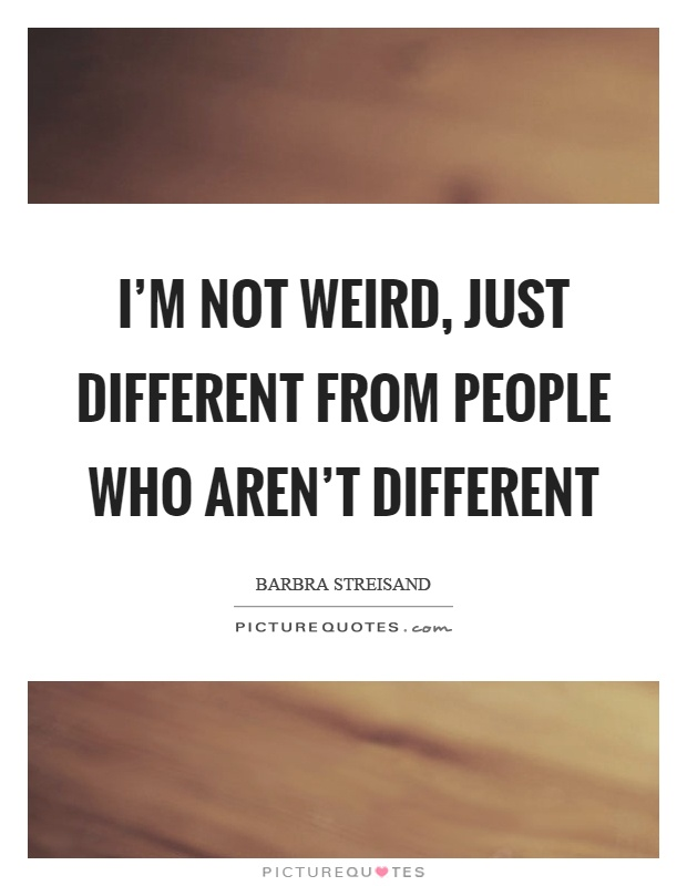 I'm not weird, just different from people who aren't different Picture Quote #1