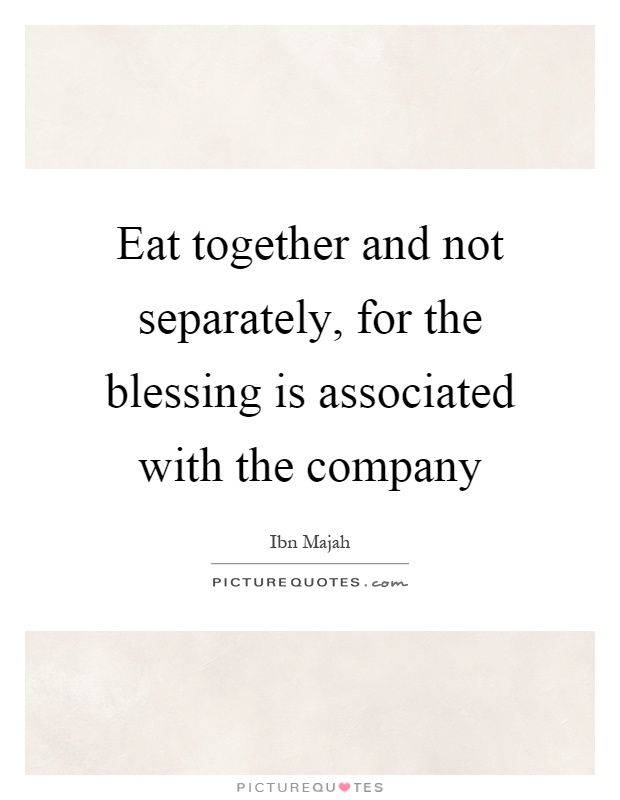 Eat together and not separately, for the blessing is associated with the company Picture Quote #1