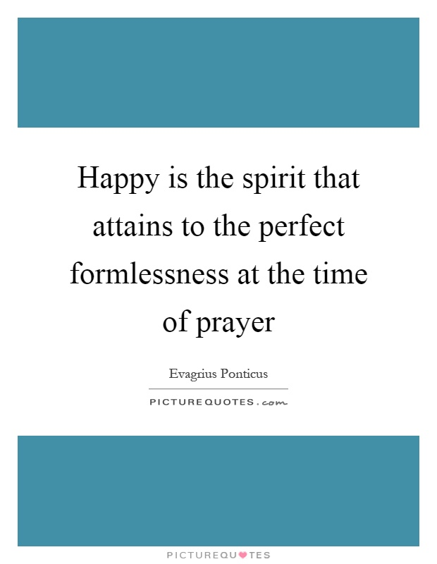 Happy is the spirit that attains to the perfect formlessness at the time of prayer Picture Quote #1