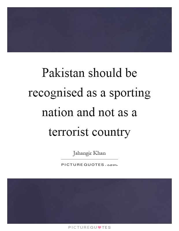 Pakistan should be recognised as a sporting nation and not as a terrorist country Picture Quote #1