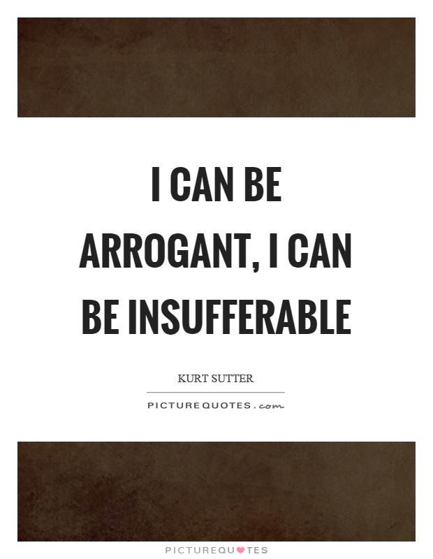 I can be arrogant, I can be insufferable Picture Quote #1