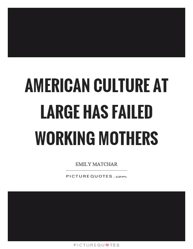 American culture at large has failed working mothers Picture Quote #1