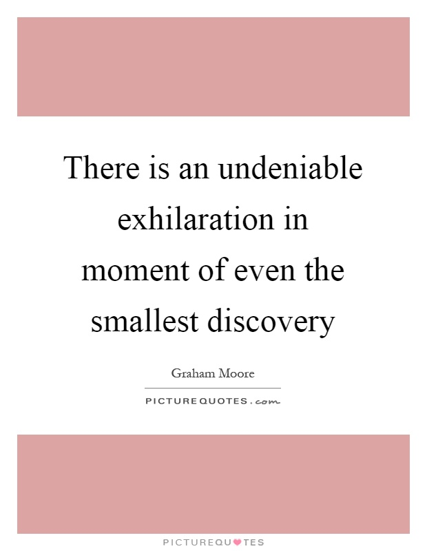 There is an undeniable exhilaration in moment of even the smallest discovery Picture Quote #1