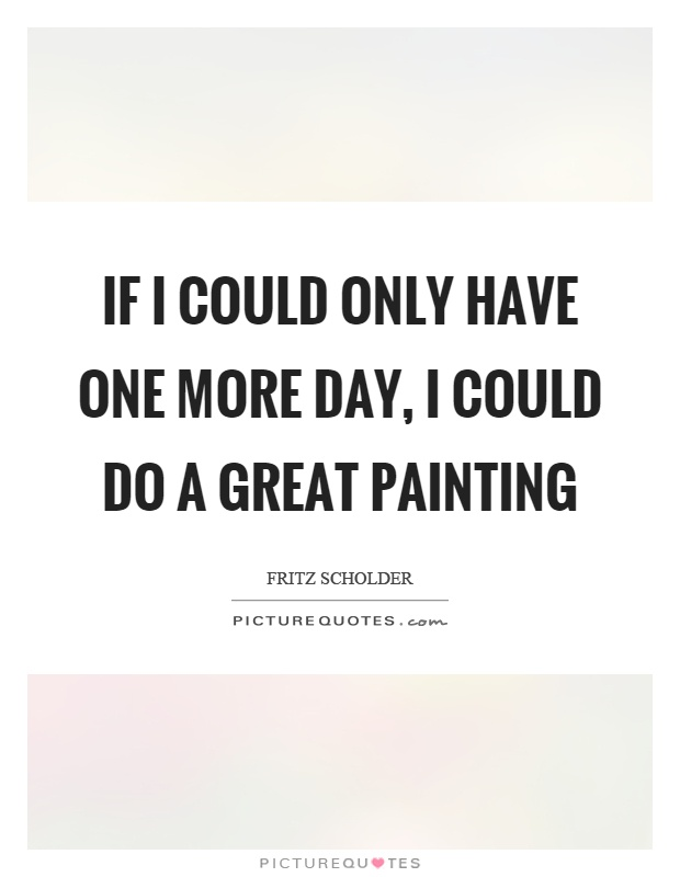 If I could only have one more day, I could do a great painting Picture Quote #1